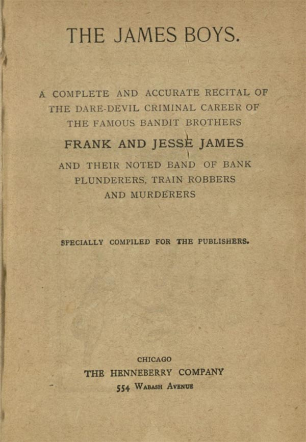 The James Boys. A complete and accurate recital of the dare-devil criminal career of the famous bandit brothers, Frank and Jesse James and their noted band of bank plunderers, train robbers and murderers, specially compiled for the publishers. Chicago, He