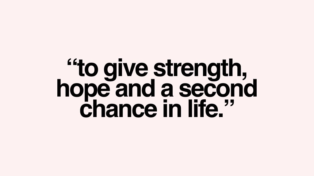 To give strength, hope and a second chance in life.