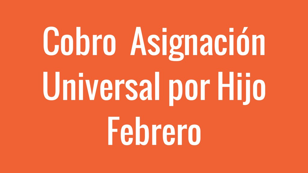 Cobro de Asignación Universal por Hijo Febrero 2018