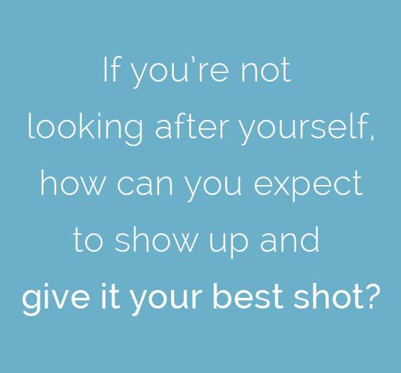 If you're not looking after yourself, how can you expect to show up and give it your best shot?