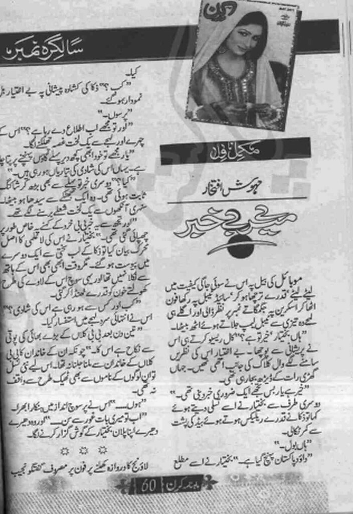Mery Bey Khabar  is a very well written complex script novel which depicts normal emotions and behaviour of human like love hate greed power and fear, writen by Mehwish Iftikhar , Mehwish Iftikhar is a very famous and popular specialy among female readers
