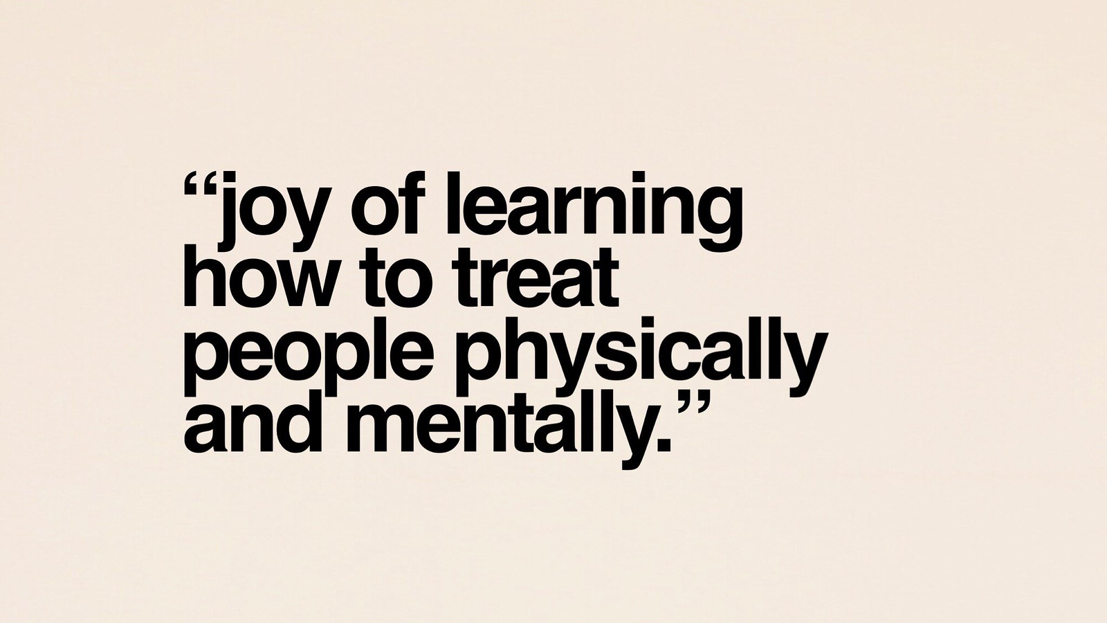 Joy of learning how to treat people physically and mentally.