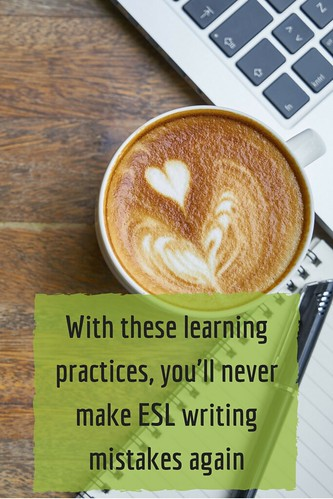 With these learning practices, you'll never make ESL writing mistakes again