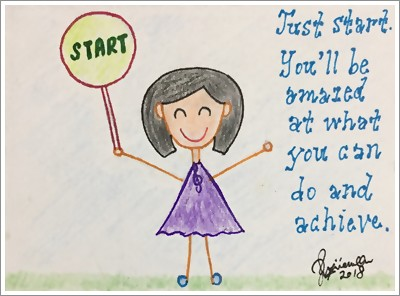 Just Start. You'll be amazed at what you can do and achieve.