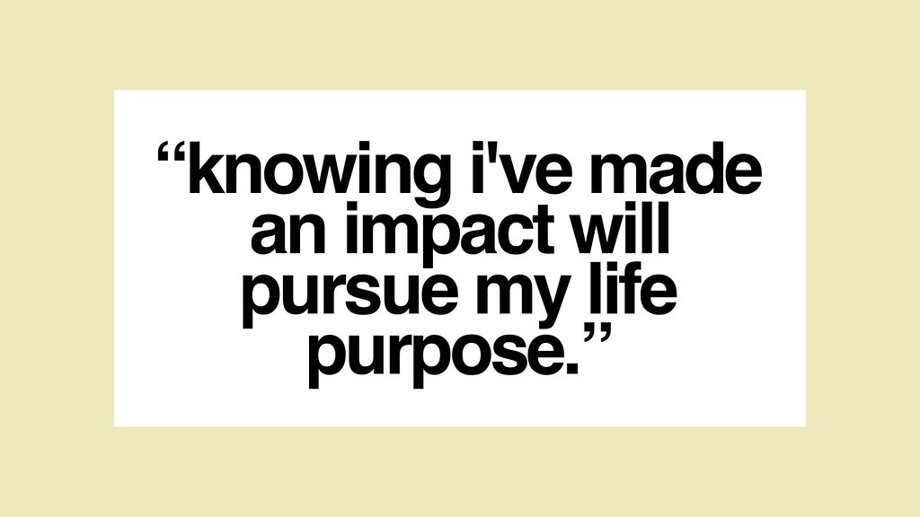 Knowing I've made an impact with pursue my life purpose.