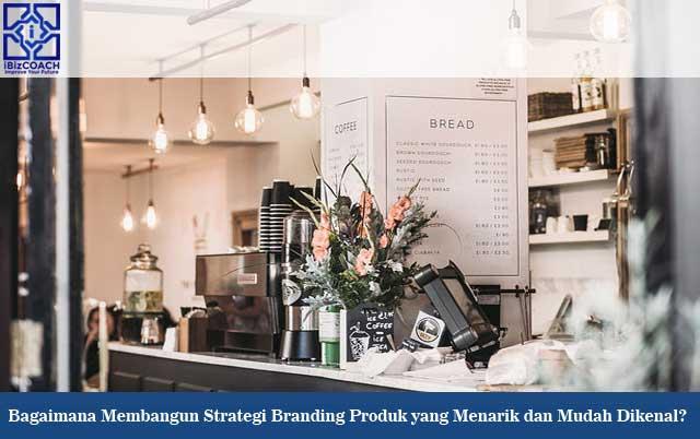 Bagaimana Membangun Strategi Branding Produk yang Menarik dan Mudah Dikenal?