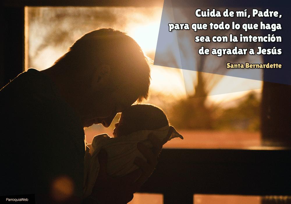 Cuida de mí, Padre, para que todo lo que haga sea con la intención de agradar a Jesús - Santa Bernardette