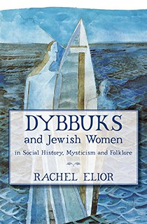 Dybbuks and Jewish Women in Social History, Mysticism and Folklore - Rachel Elior