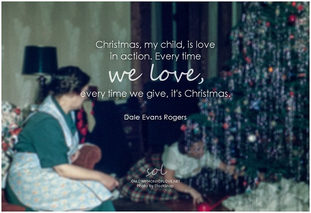Dales Evans Rogers Christmas, my child, is love in action. Every time we love, every time we give, it's Christmas