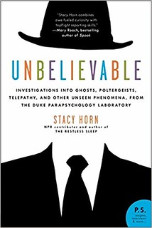 Unbelievable: Investigations into Ghosts, Poltergeists, Telepathy, and Other Unseen Phenomena, from the Duke Parapsychology Laboratory - Stacy Horn