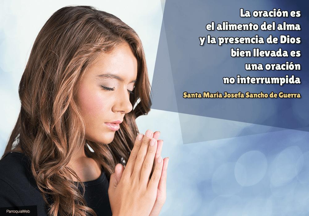 La oración es el alimento del alma y la presencia de Dios bien llevada es una oración no interrumpida – Santa María Josefa Sancho de Guerra