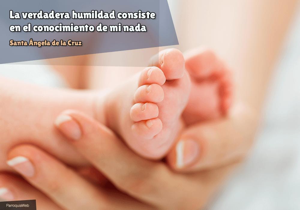La verdadera humildad consiste en el conocimiento de mi nada - Santa Ángela de la Cruz